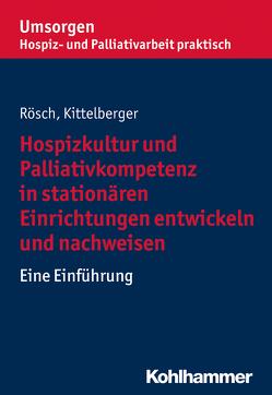Hospizkultur und Palliativkompetenz in stationären Einrichtungen entwickeln und nachweisen von Bayerischer Hospiz- und Palliativverband, Kittelberger,  Frank, Rösch,  Erich