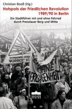 Hotspots der Friedlichen Revolution 1989/90 in Berlin von Booß,  Christian