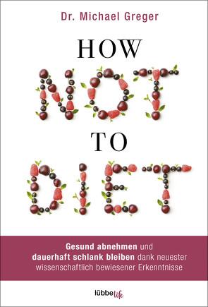 How Not to Diet von Augustin,  Julia, Canstein,  Alice v., Greger,  Michael, Hippe,  Karoline, Röhl,  Barbara, Schroth,  Simone