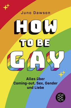 How to Be Gay. Alles über Coming-out, Sex, Gender und Liebe von Dawson,  Juno, Oldenburg,  Volker