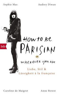 How To Be Parisian wherever you are von Berest,  Anne, De Maigret,  Caroline, Diwan,  Audrey, Mas,  Sophie, Müller,  Carolin