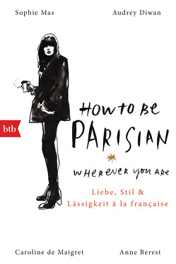 How To Be Parisian wherever you are von Berest,  Anne, De Maigret,  Caroline, Diwan,  Audrey, Mas,  Sophie, Müller,  Carolin