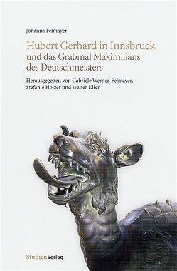 Hubert Gerhard in Innsbruck und das Grabmal Maximilians des Deutschmeisters von Felmayer,  Johanna