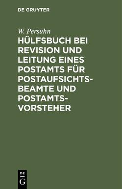 Hülfsbuch bei Revision und Leitung eines Postamts für Postaufsichtsbeamte und Postamtsvorsteher von Persuhn,  W.