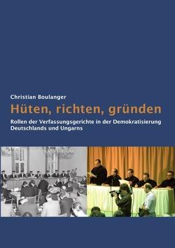 Hüten, richten, gründen: Rollen der Verfassungsgerichte in der Demokratisierung Deutschlands und Ungarns von Boulanger,  Christian