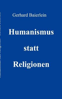 Humanismus statt Religionen von Baierlein,  Gerhard
