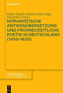 Humanistische Antikenübersetzung und frühneuzeitliche Poetik in Deutschland (1450–1620) von Kipf,  Johannes Klaus, Robert,  Jörg, Toepfer,  Regina