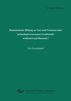 Humanistische Bildung zu Nutz und Frommen einer technologieversessenen Gesellschaft: weltfremd und illusionär? von Pleister,  Michael