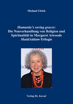 Humanity's saving graces: Die Neuverhandlung von Religion und Spiritualität in Margaret Atwoods MaddAddam-Trilogie von Ulrich,  Michael