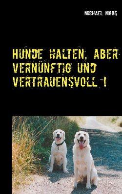 Hunde halten, aber vernünftig und vertrauensvoll ! von Moos,  Michael