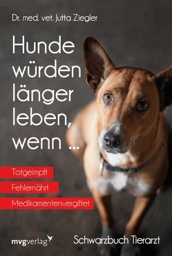 Hunde würden länger leben, wenn … von Ziegler,  Jutta