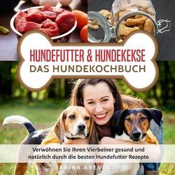 Hundefutter & Hundekekse – Das Hundekochbuch: Verwöhnen Sie Ihren Vierbeiner gesund und natürlich durch die besten Hundefutter Rezepte (Hundefutter selbstgemacht, Hundefutter kochen, Hundeernährung) von Abendrot,  Janina