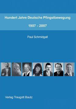 Hundert Jahre Deutsche Pfingstbewegung 1907–2007 von Schmidgall,  Paul