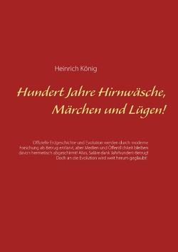 Hundert Jahre Hirnwäsche, Märchen und Lügen! von König,  Heinrich