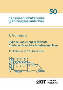 Hybride und energieeffiziente Antriebe für mobile Arbeitsmaschinen : 6. Fachtagung, 15. Februar 2017, Karlsruhe von Wissenschaftlicher Verein für Mobile Arb