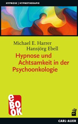 Hypnose und Achtsamkeit in der Psychoonkologie von Ebell,  Hansjörg, Harrer,  Michael E.
