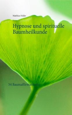 Hypnose und spirituelle Baumheilkunde von Felder,  Matthias
