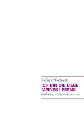 ICH BIN DIE LIEBE MEINES LEBENS von Simmerock,  Nadine V.