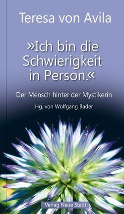 """""""Ich bin die Schwierigkeit in Person."""" von Bader,  Wolfgang, Teresa von Ávila"""