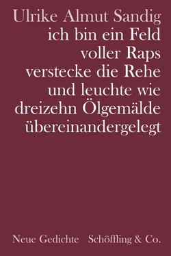 ich bin ein Feld voller Raps verstecke die Rehe und leuchte wie dreizehn Ölgemälde übereinandergelegt von Sandig,  Ulrike Almut
