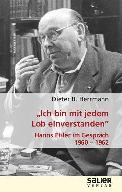 """""""Ich bin mit jedem Lob einverstanden"""" – Hanns Eisler im Gespräch 1960-1962 von Herrmann,  Dieter B."""