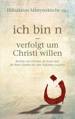 ich bin n – verfolgt um Christi willen von Hilfsaktion Märtyrerkirche