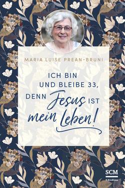 Ich bin und bleibe 33, denn Jesus ist mein Leben! von Prean-Bruni,  Maria
