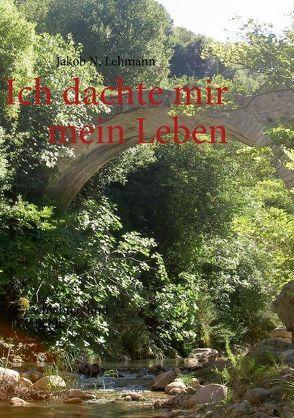 Ich dachte mir mein Leben von Lehmann,  Jakob N