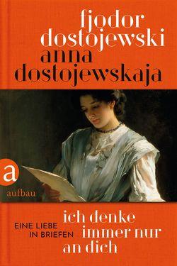 Ich denke immer nur an Dich von Braungardt,  Ganna-Maria, Dostojewskaja,  Anna, Dostojewski,  Fjodor, Samhouri,  Nora, Schröder,  Brigitta
