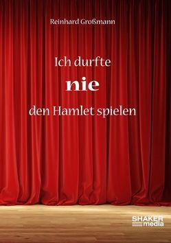Ich durfte nie den Hamlet spielen von Großmann,  Reinhard