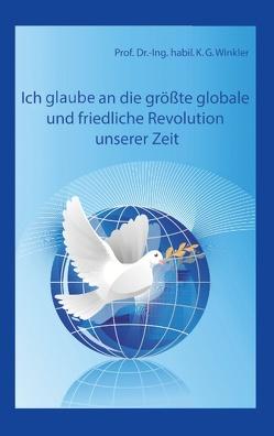 Ich glaube an die größte, globale und friedliche Revolution unserer Zeit von Winkler,  K Gert