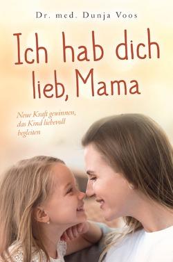 Ich hab dich lieb, Mama: Neue Kraft gewinnen, das Kind liebevoll begleiten (für Mütter) von Voos,  Dunja