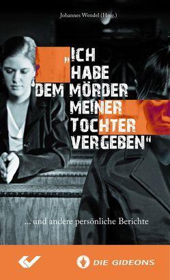 """""""Ich habe dem Mörder meiner Tochter vergeben"""" von Wendel,  Johannes"""