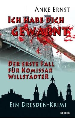 Ich habe dich gewarnt – Der erste Fall für Kommissar Willstädter – Ein Dresden-Krimi von Ernst,  Anke