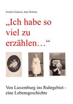 """""""Ich habe so viel zu erzählen…"""" Von Luxemburg ins Ruhrgebiet – eine Lebensgeschichte von Elsbeck,  Norbert, Wolmar,  Jutta"""