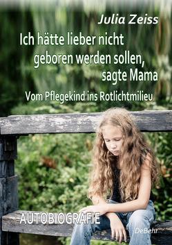 Ich hätte lieber nicht geboren werden sollen, sagte Mama – Vom Pflegekind ins Rotlichtmilieu – Autobiografie von Zeiß,  Julia