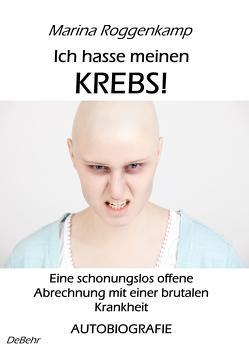 Ich hasse meinen Krebs! Eine schonungslos offene Abrechnung mit einer brutalen Krankheit – Autobiografie von Roggenkamp,  Marina