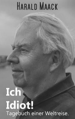 Ich Idiot! Tagebuch einer Weltreise von Maack,  Harald