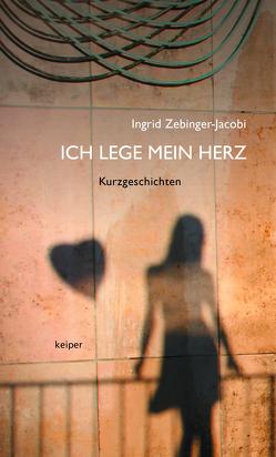 Ich lege mein Herz von Zebinger-Jacobi,  Ingrid