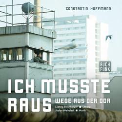 Ich musste raus – Wege aus der DDR von Blochberger,  Ludwig, Hoffmann,  Constantin, Weinzierl,  Stefan