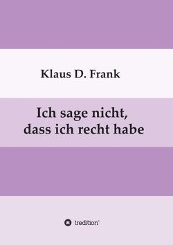 Ich sage nicht, dass ich recht habe von Frank,  Klaus D.