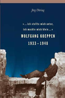 … ich stellte mich unter, ich machte mich klein… Wolfgang Koeppen 1933-1948 von Döring,  Jörg