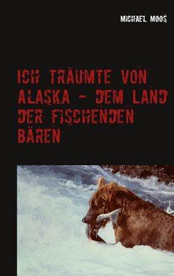 Ich träumte von Alaska – dem Land der fischenden Bären von Moos,  Michael
