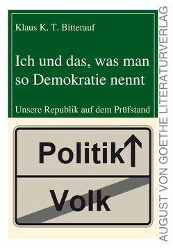 Ich und das, was man so Demokratie nennt von Bitterauf,  Klaus K. T.