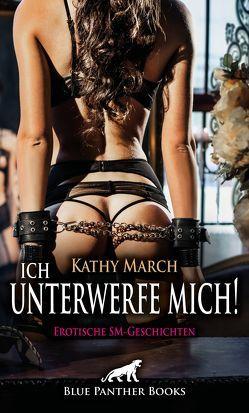 Ich unterwerfe mich! 12 Erotische SM-Geschichten von March,  Kathy