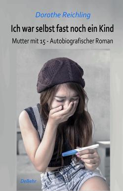 Ich war selbst fast noch ein Kind – Mutter mit 15 – Autobiografischer Roman von Reichling,  Dorothe