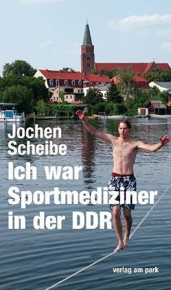 Ich war Sportmediziner in der DDR von Scheibe,  Jochen