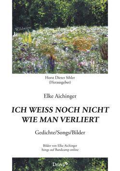 Ich weiß noch nicht wie man verliert von Aichinger,  Elke, Sihler,  Horst Dieter