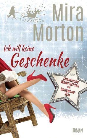 Ich will keine Geschenke oder Chaotische Weihnachten mit Hollywoodstar von Morton,  Mira