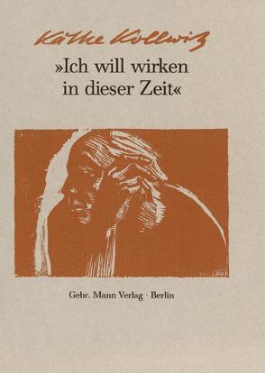 Ich will wirken in dieser Zeit von Ahlers-Hestermann,  Friedrich, Kollwitz,  Hans, Kollwitz,  Käthe